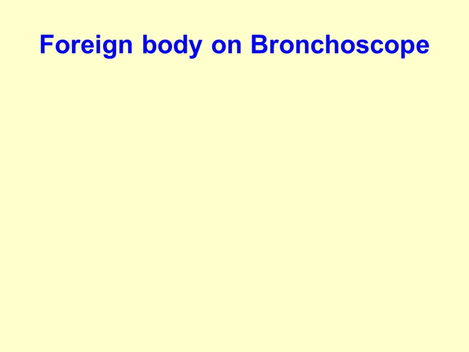 Foreign body on Bronchoscope