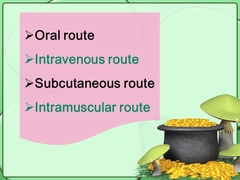 Oral route Intravenous route Subcutaneous route Intramuscular route