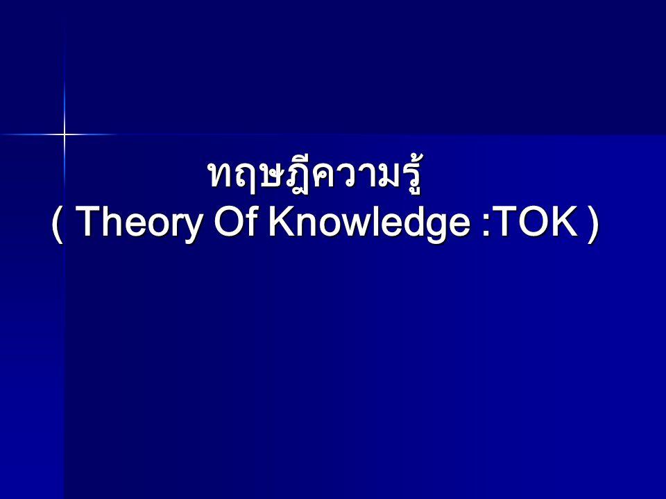 ทฤษฎีความรู้ ( Theory Of Knowledge :TOK )