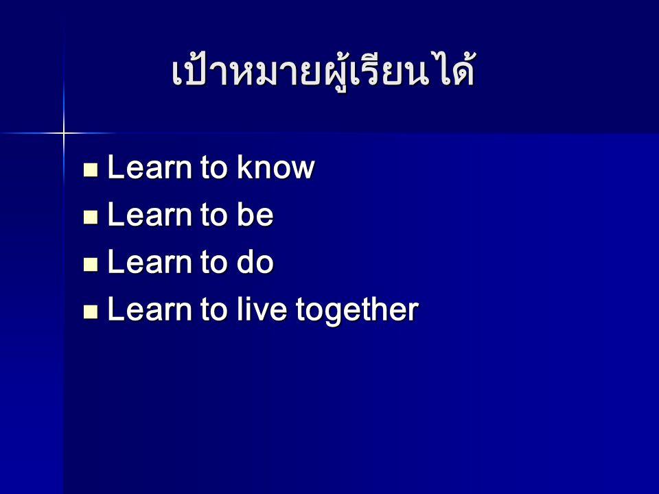 เป้าหมายผู้เรียนได้ Learn to know Learn to be Learn to do