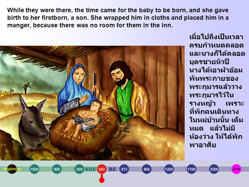 While they were there, the time came for the baby to be born, and she gave birth to her firstborn, a son. She wrapped him in cloths and placed him in a manger, because there was no room for them in the inn.