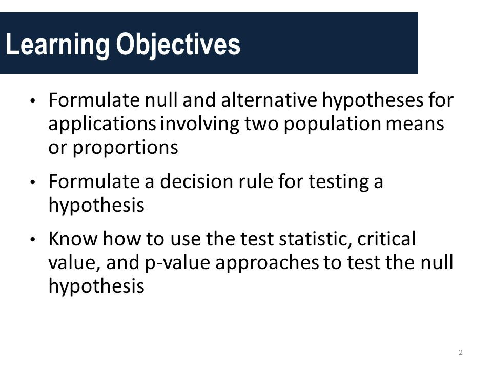 Learning Objectives Formulate null and alternative hypotheses for applications involving two population means or proportions.