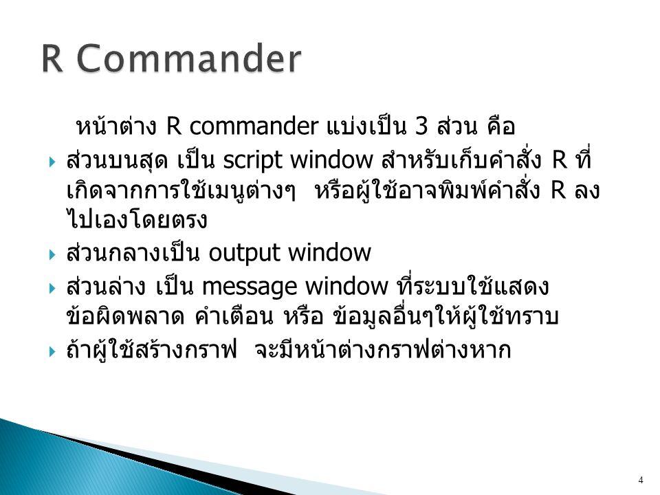 R Commander หน้าต่าง R commander แบ่งเป็น 3 ส่วน คือ