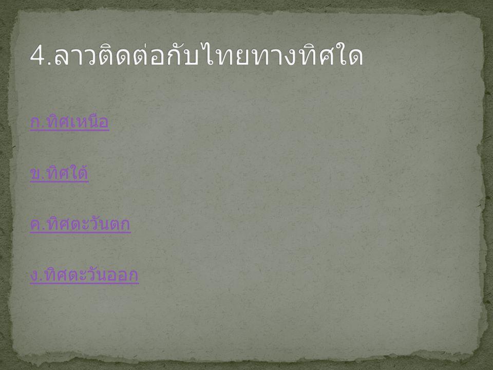 4.ลาวติดต่อกับไทยทางทิศใด