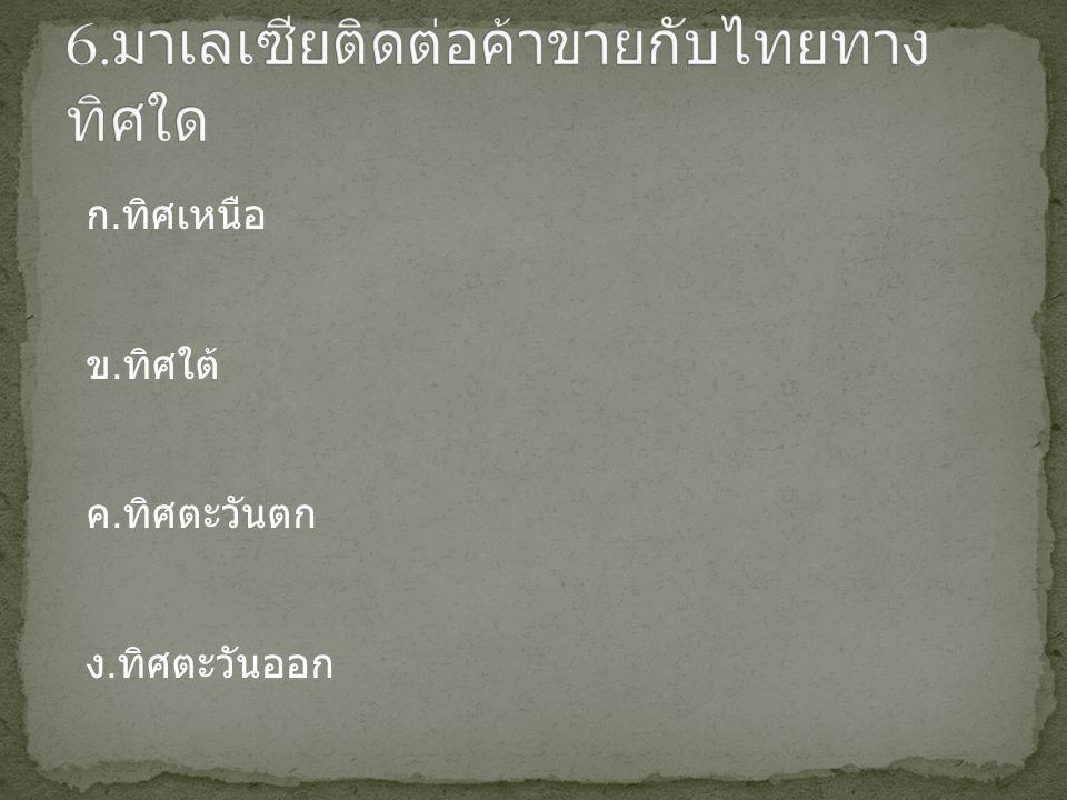 6.มาเลเซียติดต่อค้าขายกับไทยทางทิศใด