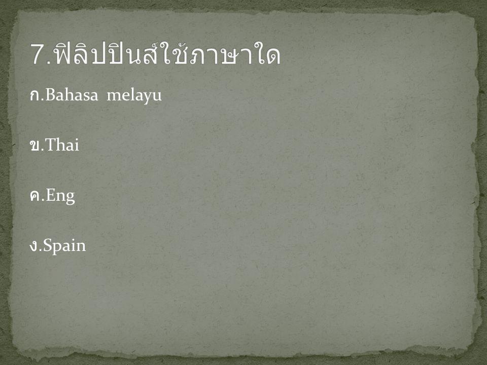 7.ฟิลิปปินส์ใช้ภาษาใด ก.Bahasa melayu ข.Thai ค.Eng ง.Spain