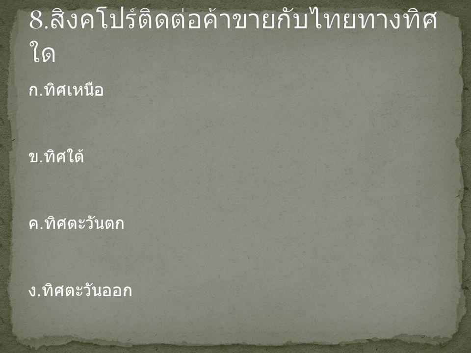 8.สิงคโปร์ติดต่อค้าขายกับไทยทางทิศใด