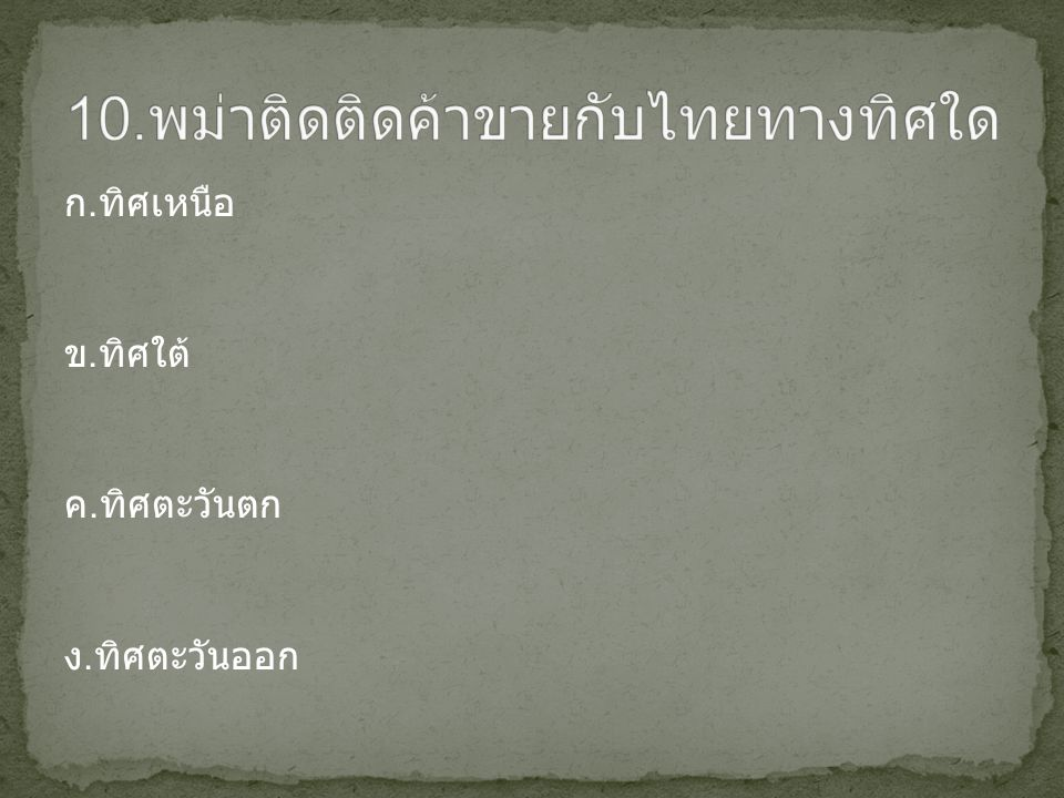 10.พม่าติดติดค้าขายกับไทยทางทิศใด