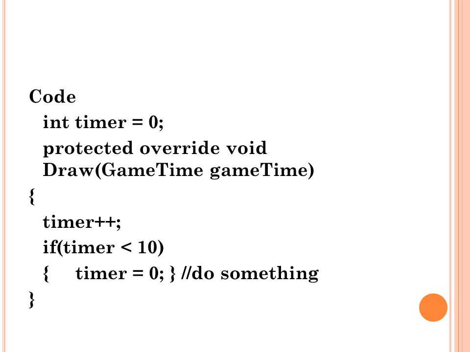 Code int timer = 0; protected override void Draw(GameTime gameTime) { timer++; if(timer < 10) { timer = 0; } //do something.