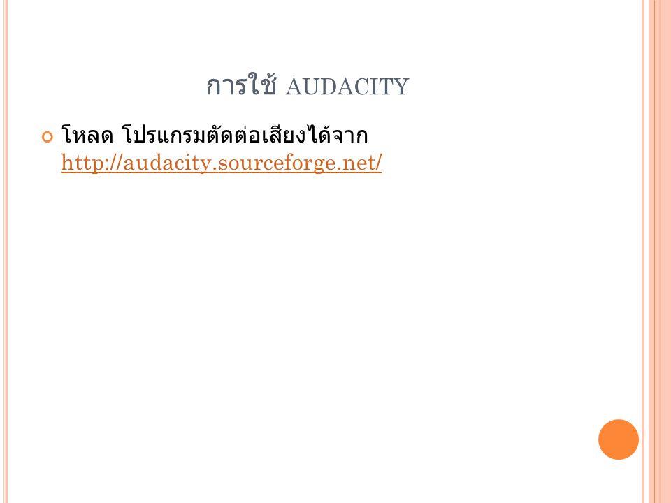 การใช้ audacity โหลด โปรแกรมตัดต่อเสียงได้จาก http://audacity.sourceforge.net/