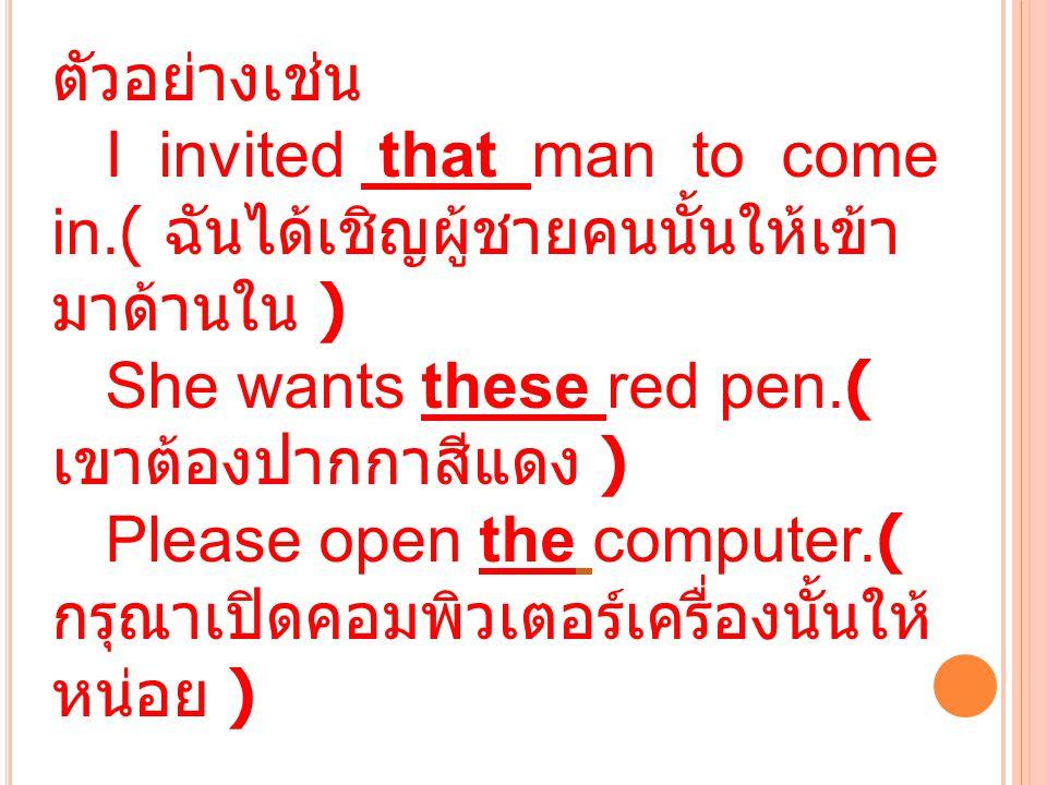 ตัวอย่างเช่น I invited that man to come in.( ฉันได้เชิญผู้ชายคนนั้นให้เข้ามาด้านใน ) She wants these red pen.( เขาต้องปากกาสีแดง )