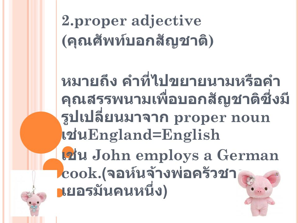 2.proper adjective (คุณศัพท์บอกสัญชาติ) หมายถึง คำที่ไปขยายนามหรือคำคุณสรรพนามเพื่อบอก สัญชาติซึ่งมีรูปเปลี่ยนมาจาก proper nounเช่น England=English.