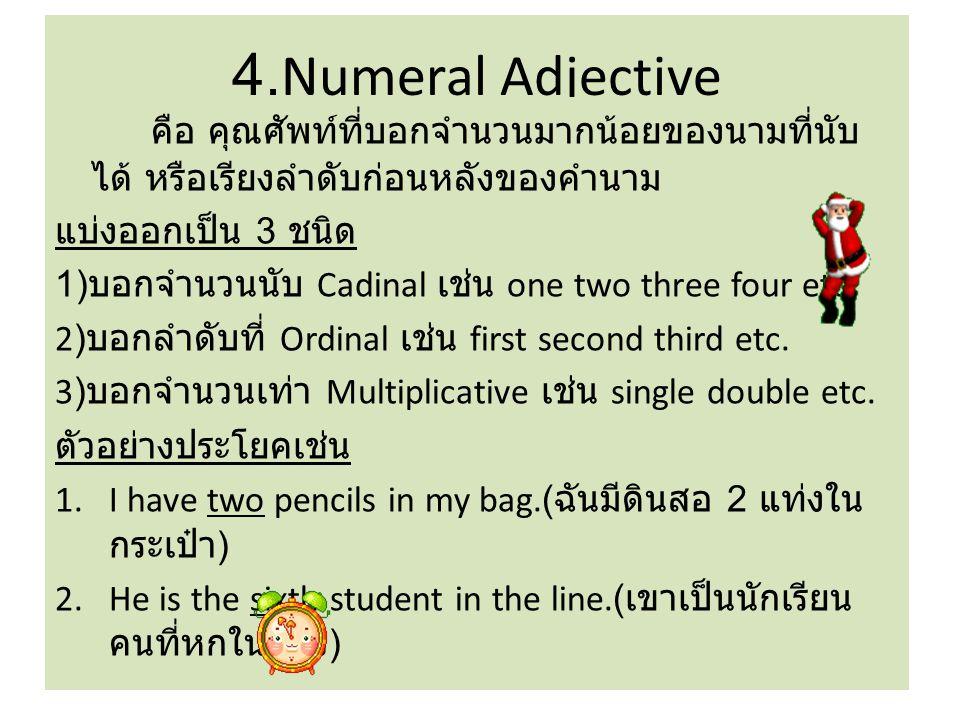 4.Numeral Adjective คือ คุณศัพท์ที่บอกจำนวนมากน้อยของนามที่นับได้ หรือเรียงลำดับก่อนหลังของคำนาม. แบ่งออกเป็น 3 ชนิด.