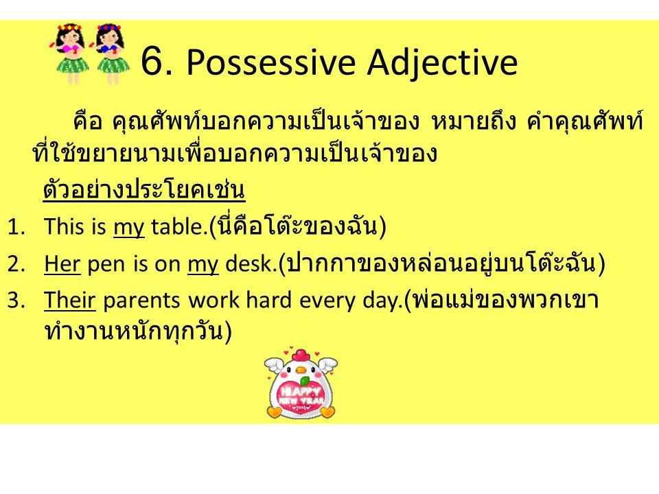 6. Possessive Adjective คือ คุณศัพท์บอกความเป็นเจ้าของ หมายถึง คำคุณศัพท์ที่ใช้ขยายนามเพื่อบอกความเป็นเจ้าของ.