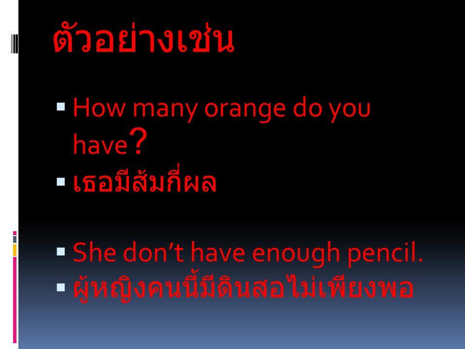 ตัวอย่างเช่น How many orange do you have เธอมีส้มกี่ผล
