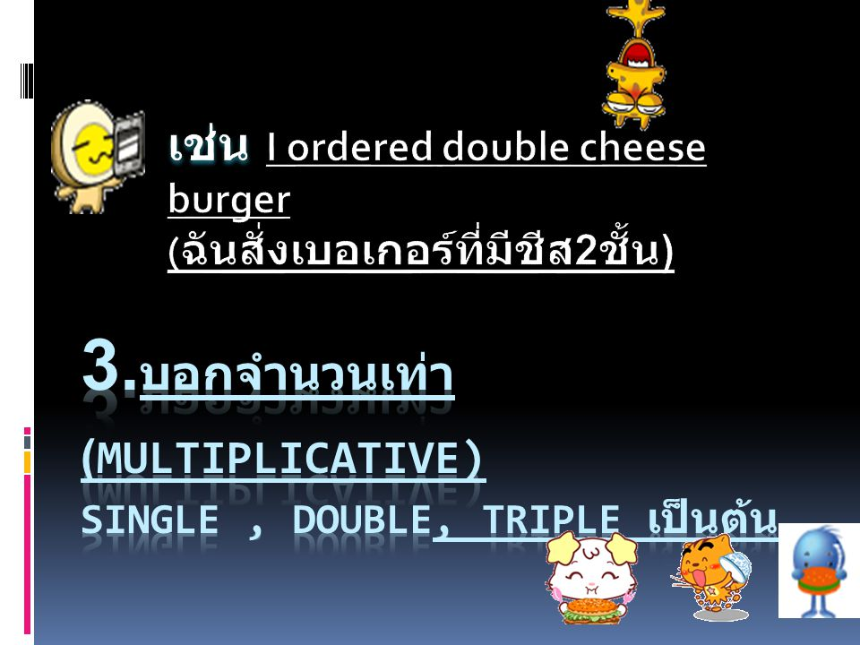 3.บอกจำนวนเท่า (Multiplicative) single , double, triple เป็นต้น
