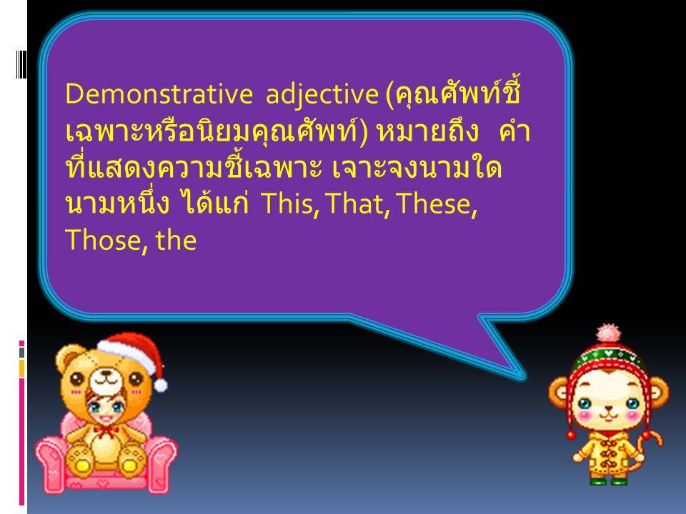 Demonstrative adjective (คุณศัพท์ชี้เฉพาะหรือนิยมคุณศัพท์) หมายถึง คำที่แสดงความชี้เฉพาะ เจาะจงนามใดนามหนึ่ง ได้แก่ This, That, These, Those, the