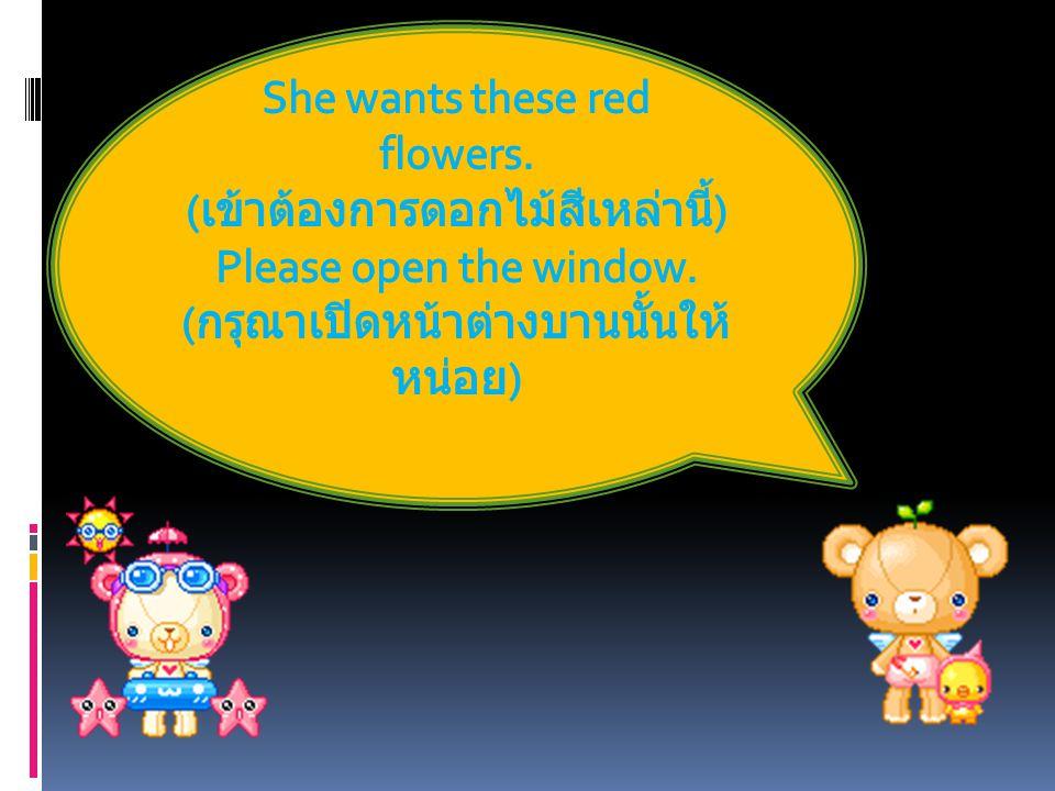 She wants these red flowers. (เข้าต้องการดอกไม้สีเหล่านี้)