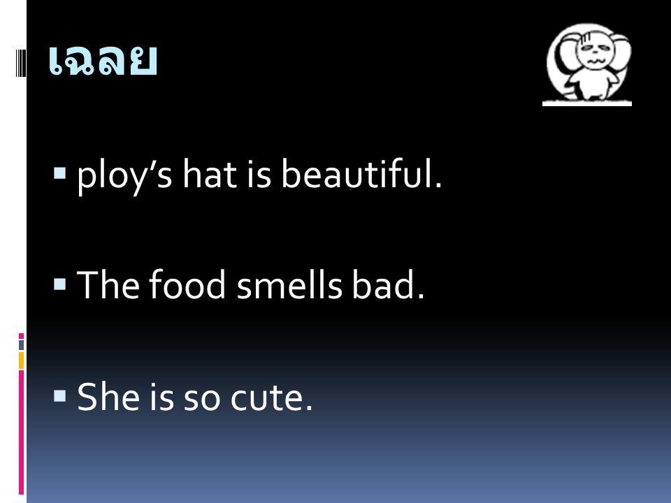 เฉลย ploy's hat is beautiful. The food smells bad. She is so cute.