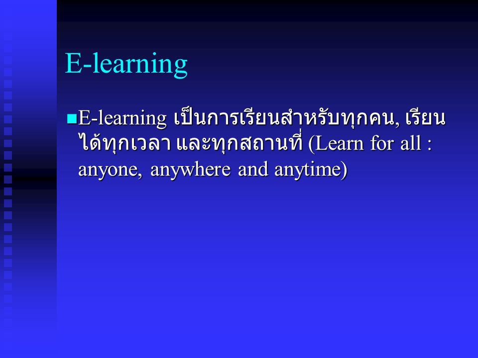E-learning E-learning เป็นการเรียนสำหรับทุกคน, เรียนได้ทุกเวลา และทุกสถานที่ (Learn for all : anyone, anywhere and anytime)