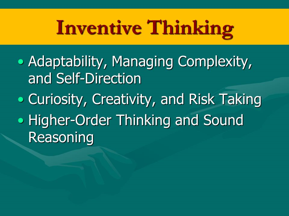 Inventive Thinking Adaptability, Managing Complexity, and Self-Direction. Curiosity, Creativity, and Risk Taking.