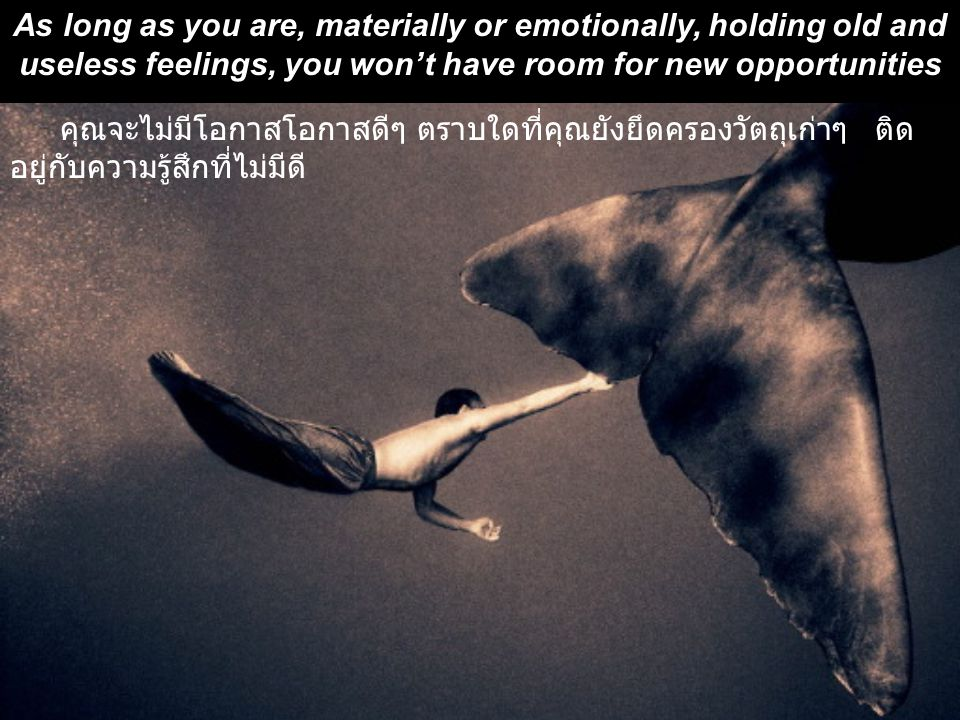 As long as you are, materially or emotionally, holding old and useless feelings, you won't have room for new opportunities