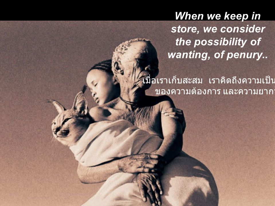 When we keep in store, we consider the possibility of wanting, of penury..