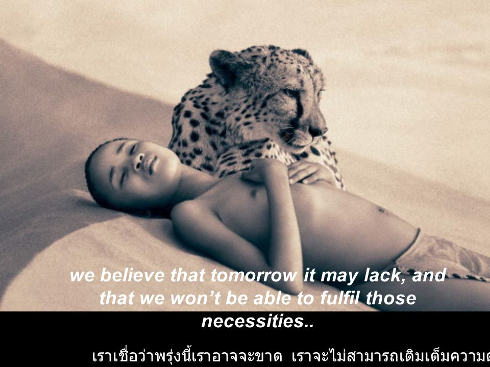 we believe that tomorrow it may lack, and that we won't be able to fulfil those necessities..