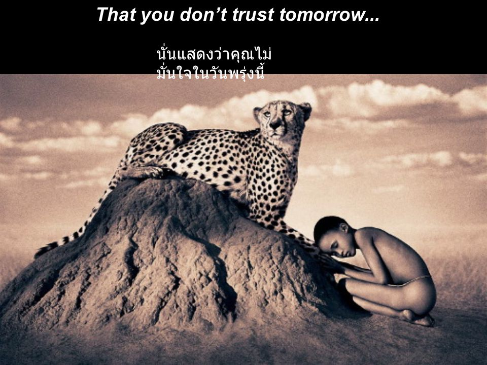 That you don't trust tomorrow...
