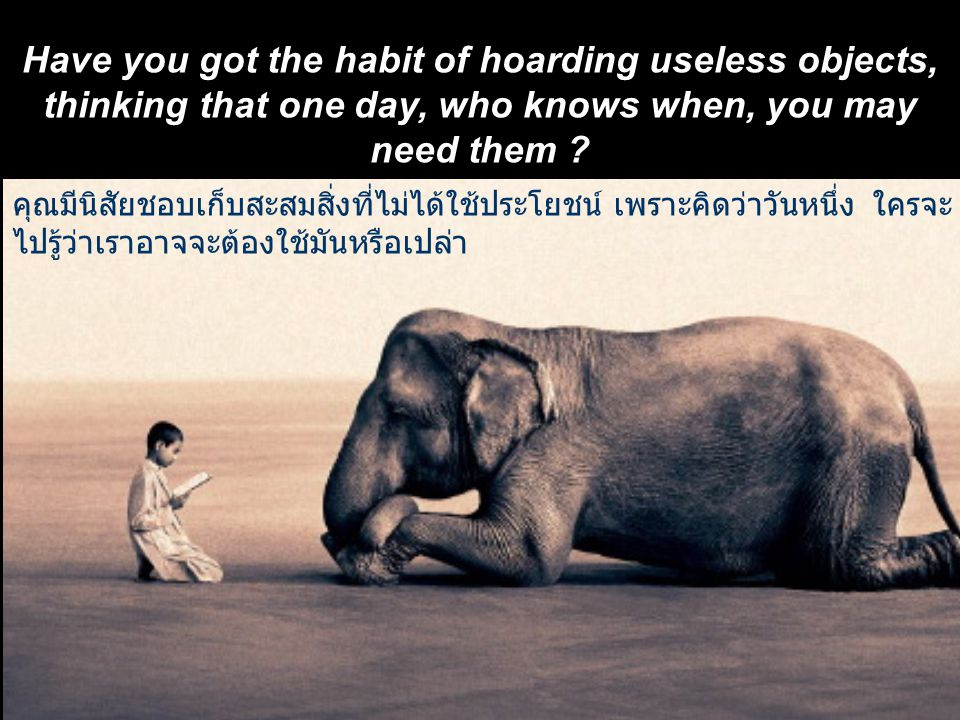 Have you got the habit of hoarding useless objects, thinking that one day, who knows when, you may need them