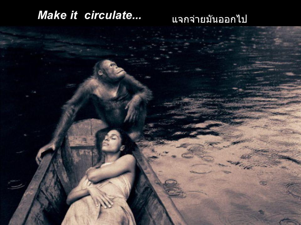 Make it circulate... แจกจ่ายมันออกไป