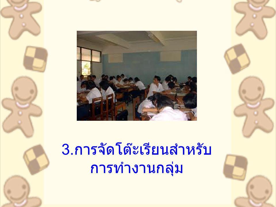 3.การจัดโต๊ะเรียนสำหรับการทำงานกลุ่ม