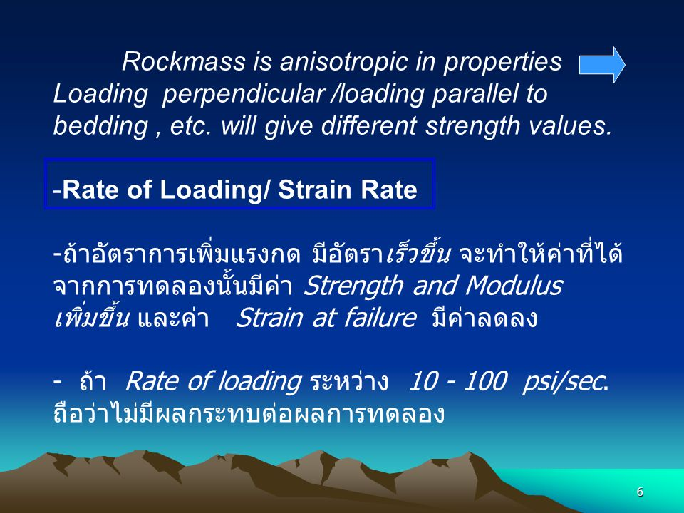 Rockmass is anisotropic in properties Loading perpendicular /loading parallel to bedding , etc. will give different strength values.