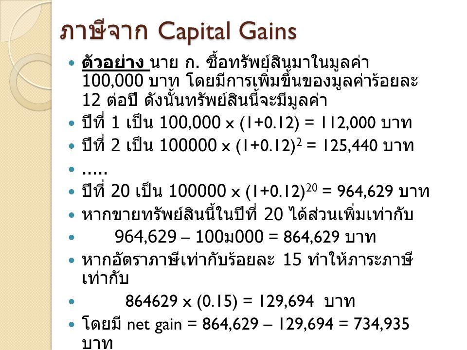 ภาษีจาก Capital Gains ตัวอย่าง นาย ก. ซื้อทรัพย์สินมาในมูลค่า 100,000 บาท โดยมีการเพิ่มขึ้น ของมูลค่าร้อยละ 12 ต่อปี ดังนั้นทรัพย์สินนี้จะมีมูลค่า.