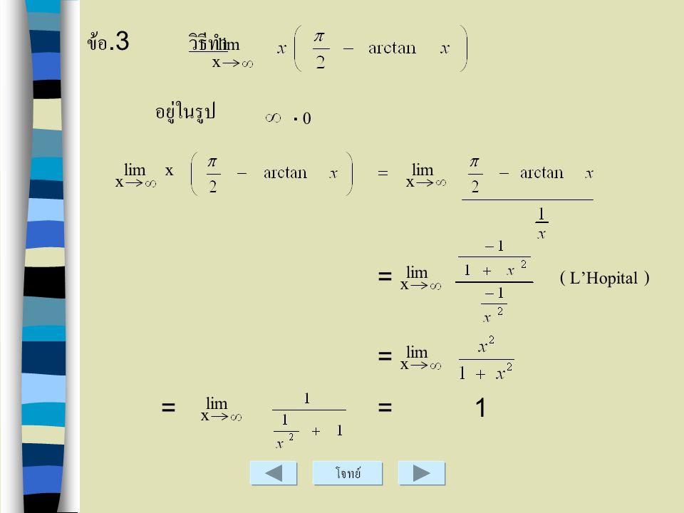 ข้อ.3 วิธีทำ lim x อยู่ในรูป . lim x lim x x lim = ( L'Hopital ) x lim