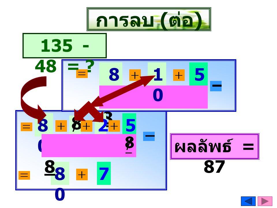 การลบ (ต่อ) 135 - 48 = 80 10 5 8 80 2 5 8 8 ผลลัพธ์ = 87 80 7