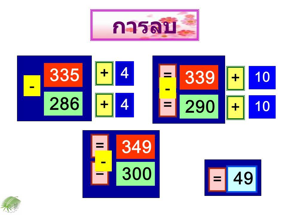 การลบ 335 + 4 = 339 + 10 - - 286 + 4 = 290 + 10 = 349 - = 300 49 =