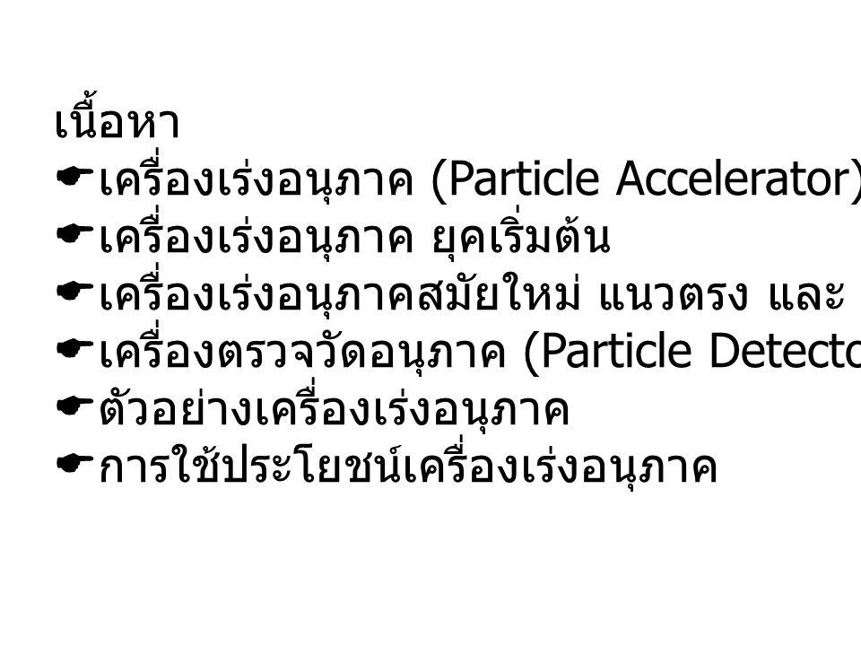 เนื้อหา เครื่องเร่งอนุภาค (Particle Accelerator) คืออะไร. เครื่องเร่งอนุภาค ยุคเริ่มต้น. เครื่องเร่งอนุภาคสมัยใหม่ แนวตรง และ แนววงกลม.