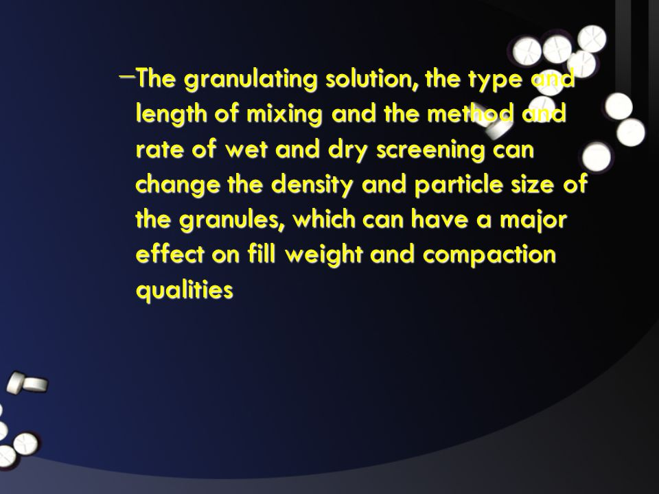 The granulating solution, the type and length of mixing and the method and rate of wet and dry screening can change the density and particle size of the granules, which can have a major effect on fill weight and compaction qualities