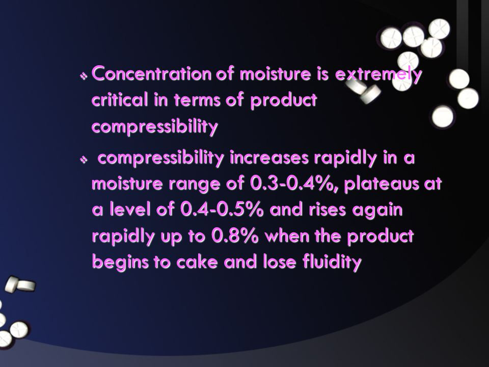Concentration of moisture is extremely critical in terms of product compressibility