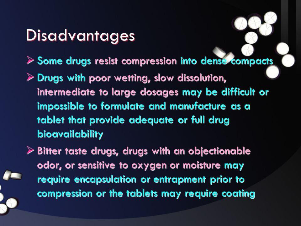 Disadvantages Some drugs resist compression into dense compacts