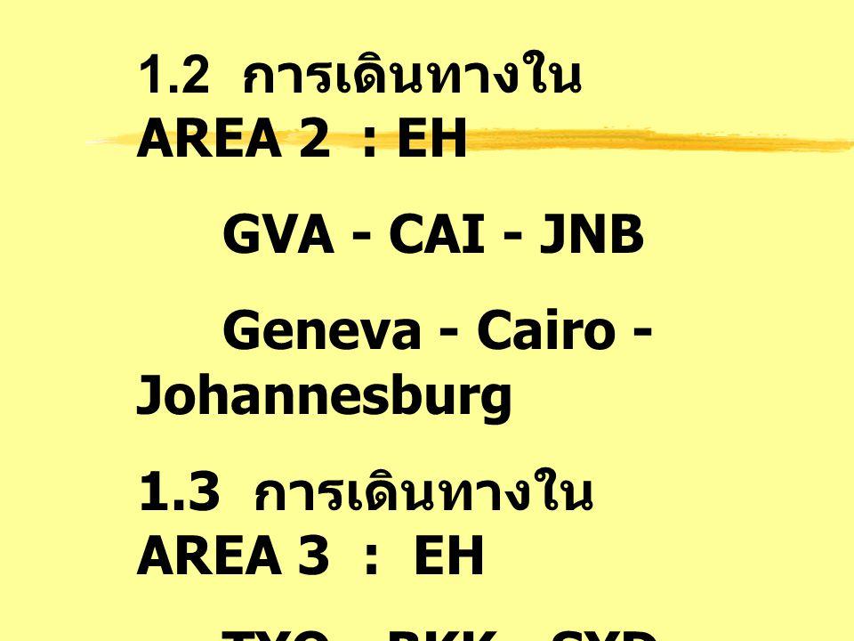 1.2 การเดินทางใน AREA 2 : EH GVA - CAI - JNB. Geneva - Cairo - Johannesburg. 1.3 การเดินทางใน AREA 3 : EH.