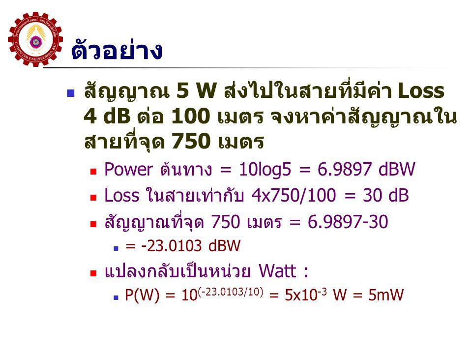 ตัวอย่าง สัญญาณ 5 W ส่งไปในสายที่มีค่า Loss 4 dB ต่อ 100 เมตร จงหาค่าสัญญาณในสายที่จุด 750 เมตร. Power ต้นทาง = 10log5 = 6.9897 dBW.
