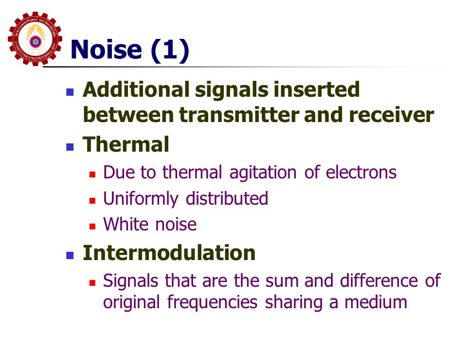 Noise (1) Additional signals inserted between transmitter and receiver