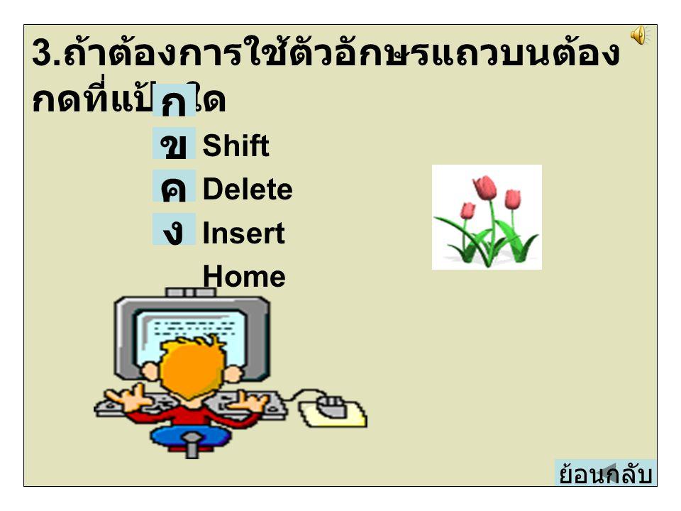 3.ถ้าต้องการใช้ตัวอักษรแถวบนต้องกดที่แป้นใด Shift Delete Insert Home