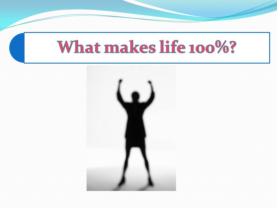 What makes life 100%