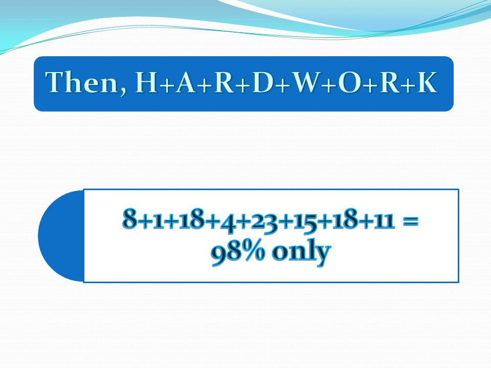 Then, H+A+R+D+W+O+R+K 8+1+18+4+23+15+18+11 = 98% only