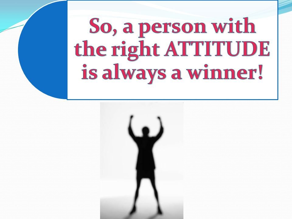 So, a person with the right ATTITUDE is always a winner!