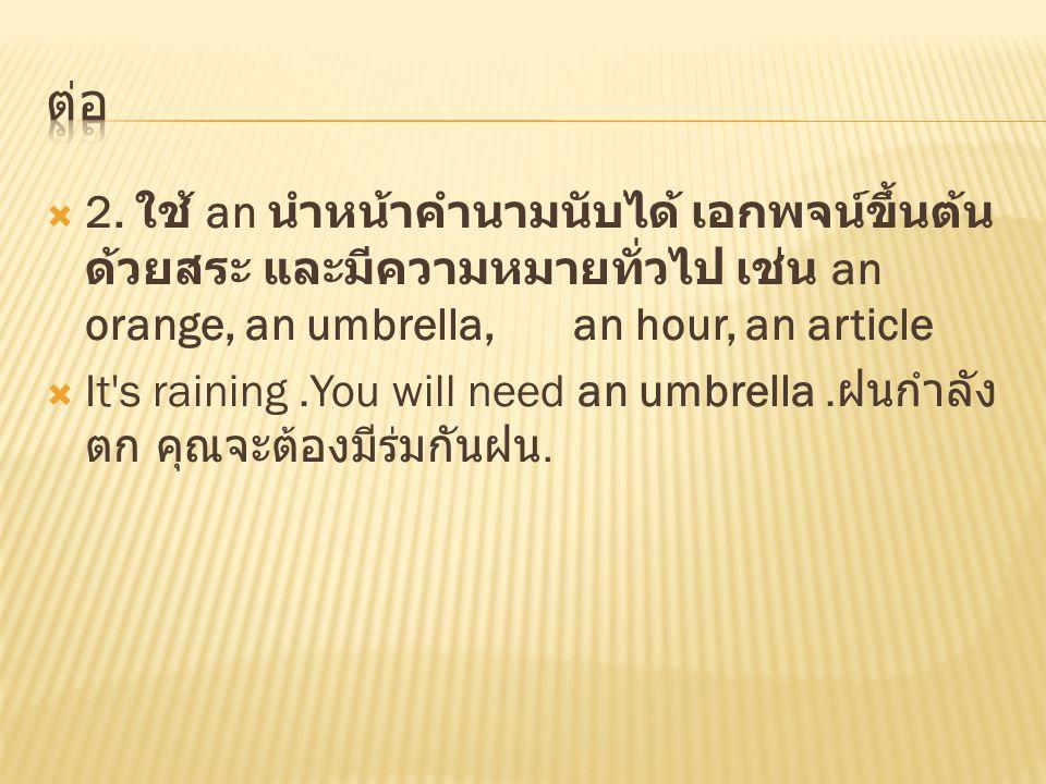 ต่อ 2. ใช้ an นำหน้าคำนามนับได้ เอกพจน์ขึ้นต้นด้วยสระ และมีความหมายทั่วไป เช่น an orange, an umbrella, an hour, an article