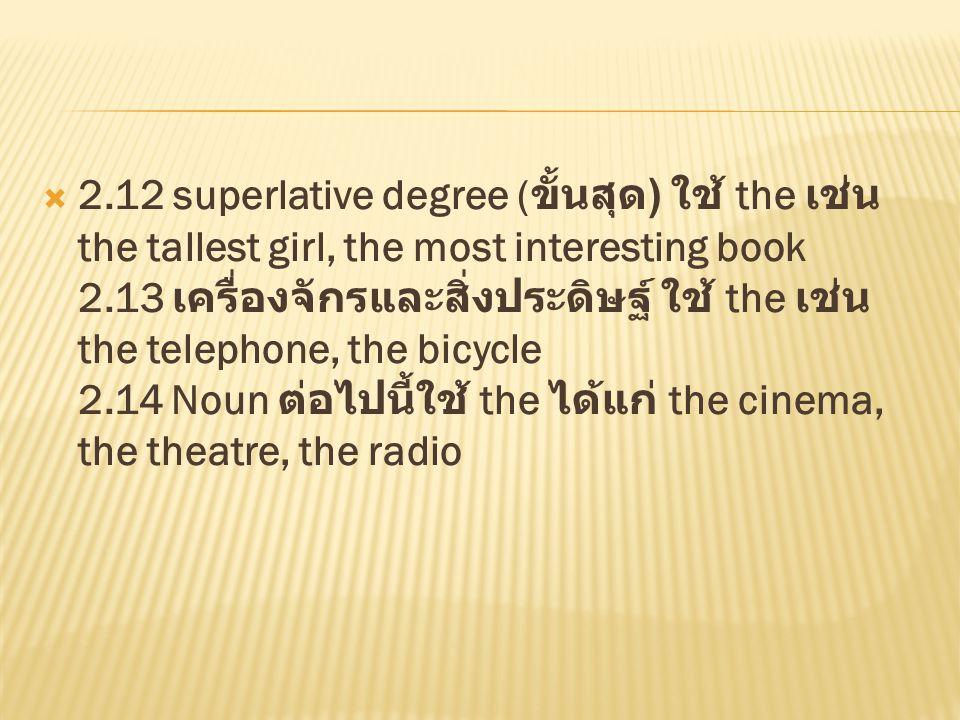 2.12 superlative degree (ขั้นสุด) ใช้ the เช่น the tallest girl, the most interesting book 2.13 เครื่องจักรและสิ่งประดิษฐ์ ใช้ the เช่น the telephone, the bicycle 2.14 Noun ต่อไปนี้ใช้ the ได้แก่ the cinema, the theatre, the radio